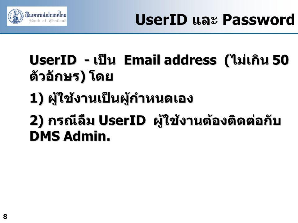 8 UserID และ Password UserID - เป็น Email address ( ไม่เกิน 50 ตัวอักษร ) โดย 1) ผู้ใช้งานเป็นผู้กำหนดเอง 2) กรณีลืม UserID ผู้ใช้งานต้องติดต่อกับ DMS