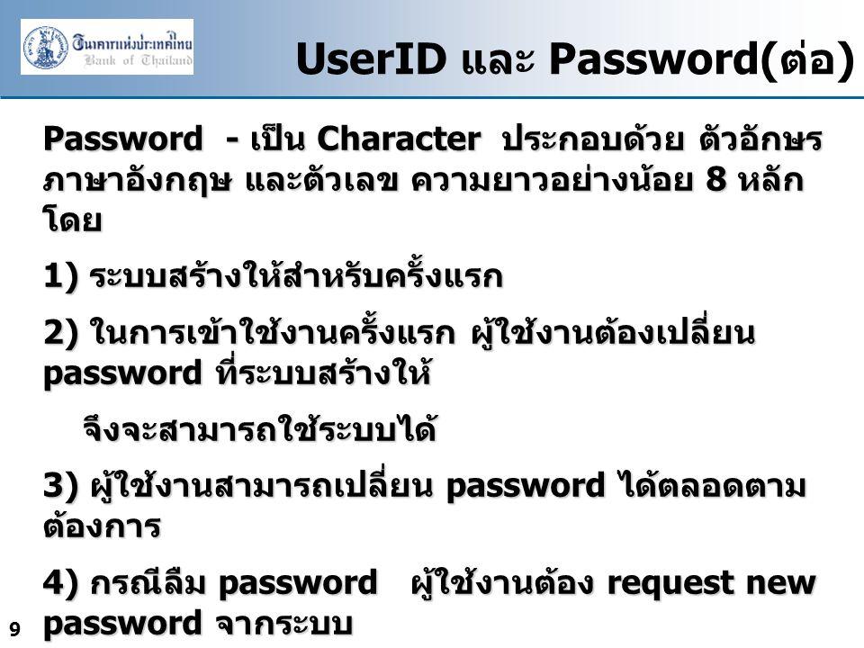 9 UserID และ Password( ต่อ ) Password - เป็น Character ประกอบด้วย ตัวอักษร ภาษาอังกฤษ และตัวเลข ความยาวอย่างน้อย 8 หลัก โดย 1) ระบบสร้างให้สำหรับครั้งแรก 2) ในการเข้าใช้งานครั้งแรก ผู้ใช้งานต้องเปลี่ยน password ที่ระบบสร้างให้ จึงจะสามารถใช้ระบบได้ จึงจะสามารถใช้ระบบได้ 3) ผู้ใช้งานสามารถเปลี่ยน password ได้ตลอดตาม ต้องการ 4) กรณีลืม password ผู้ใช้งานต้อง request new password จากระบบ โดยจะต้องเปลี่ยน password ที่ได้จากระบบก่อนจึง จะสามารถใช้งานได้ โดยจะต้องเปลี่ยน password ที่ได้จากระบบก่อนจึง จะสามารถใช้งานได้