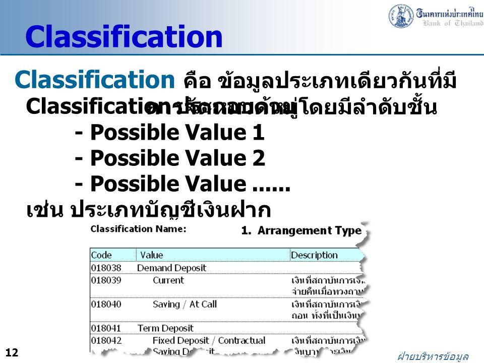 12 ฝ่ายบริหารข้อมูล Classification คือ ข้อมูลประเภทเดียวกันที่มี การจัดหมวดหมู่โดยมีลำดับชั้น Classification ประกอบด้วย - Possible Value 1 - Possible Value 2 - Possible Value......