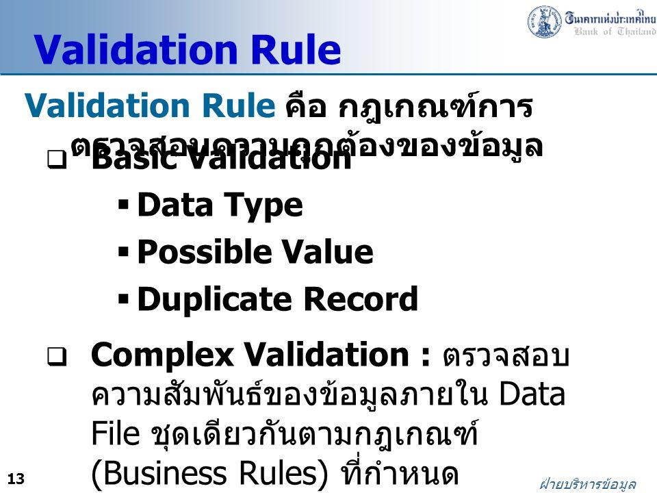 13 ฝ่ายบริหารข้อมูล Validation Rule Validation Rule คือ กฎเกณฑ์การ ตรวจสอบความถูกต้องของข้อมูล  Basic Validation  Data Type  Possible Value  Duplicate Record  Complex Validation : ตรวจสอบ ความสัมพันธ์ของข้อมูลภายใน Data File ชุดเดียวกันตามกฎเกณฑ์ (Business Rules) ที่กำหนด