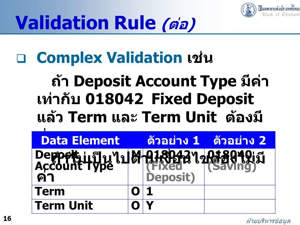 16 ฝ่ายบริหารข้อมูล Validation Rule ( ต่อ )  Complex Validation เช่น ถ้า Deposit Account Type มีค่า เท่ากับ 018042 Fixed Deposit แล้ว Term และ Term U