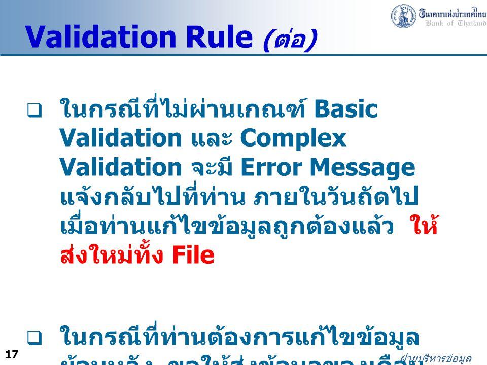 17 ฝ่ายบริหารข้อมูล Validation Rule ( ต่อ )  ในกรณีที่ไม่ผ่านเกณฑ์ Basic Validation และ Complex Validation จะมี Error Message แจ้งกลับไปที่ท่าน ภายในวันถัดไป เมื่อท่านแก้ไขข้อมูลถูกต้องแล้ว ให้ ส่งใหม่ทั้ง File  ในกรณีที่ท่านต้องการแก้ไขข้อมูล ย้อนหลัง ขอให้ส่งข้อมูลของเดือน นั้นใหม่ทั้ง File
