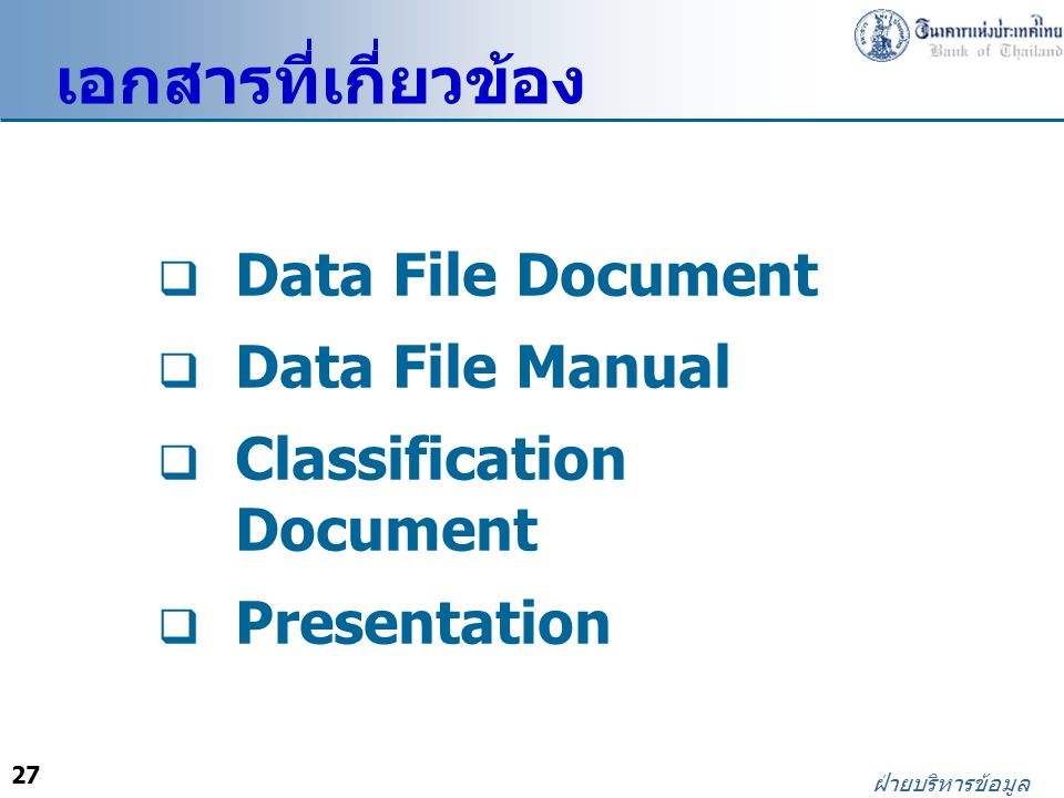 27 ฝ่ายบริหารข้อมูล  Data File Document  Data File Manual  Classification Document  Presentation เอกสารที่เกี่ยวข้อง