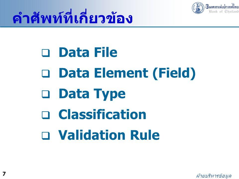 7 ฝ่ายบริหารข้อมูล  Data File  Data Element (Field)  Data Type  Classification  Validation Rule คำศัพท์ที่เกี่ยวข้อง