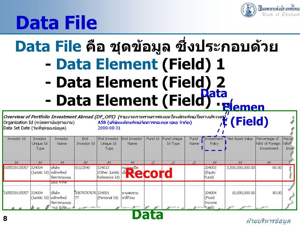 8 ฝ่ายบริหารข้อมูล Data File คือ ชุดข้อมูล ซึ่งประกอบด้วย - Data Element (Field) 1 - Data Element (Field) 2 - Data Element (Field) … Data File Record Data Elemen t (Field) Data Fil e