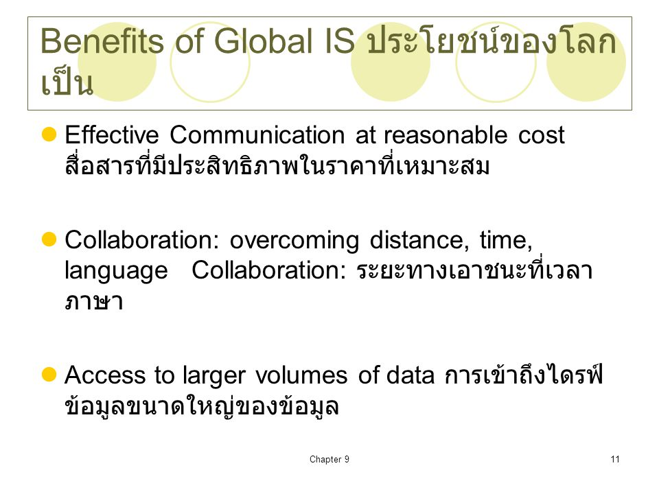 Chapter 911 Benefits of Global IS ประโยชน์ของโลก เป็น Effective Communication at reasonable cost สื่อสารที่มีประสิทธิภาพในราคาที่เหมาะสม Collaboration: overcoming distance, time, language Collaboration: ระยะทางเอาชนะที่เวลา ภาษา Access to larger volumes of data การเข้าถึงไดรฟ์ ข้อมูลขนาดใหญ่ของข้อมูล
