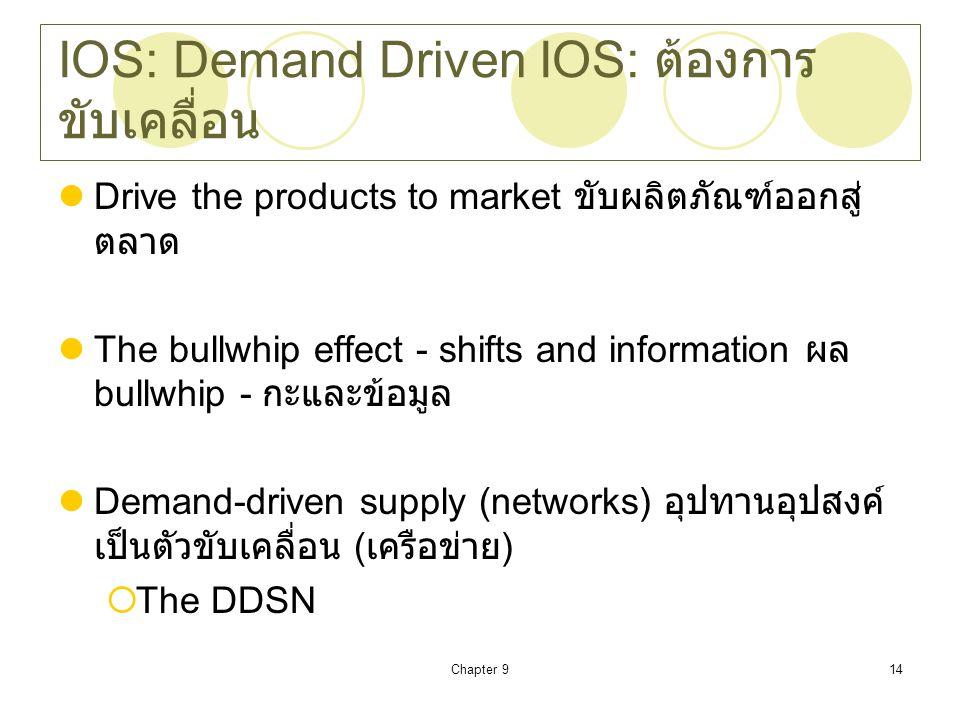Chapter 914 IOS: Demand Driven IOS: ต้องการ ขับเคลื่อน Drive the products to market ขับผลิตภัณฑ์ออกสู่ ตลาด The bullwhip effect - shifts and information ผล bullwhip - กะและข้อมูล Demand-driven supply (networks) อุปทานอุปสงค์ เป็นตัวขับเคลื่อน ( เครือข่าย )  The DDSN