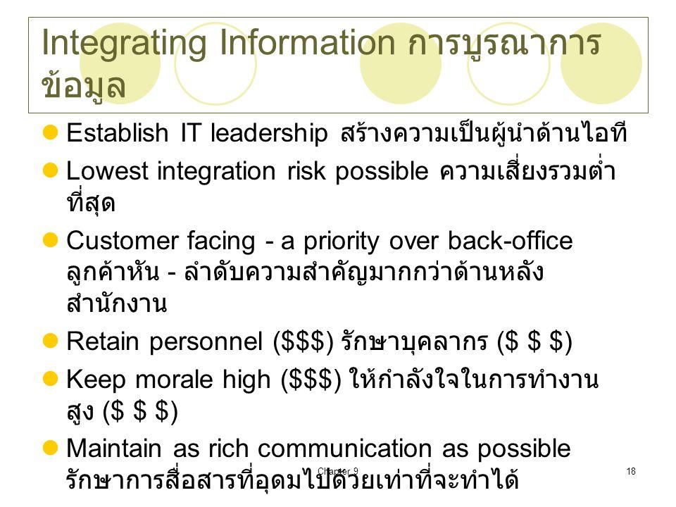 Chapter 918 Integrating Information การบูรณาการ ข้อมูล Establish IT leadership สร้างความเป็นผู้นำด้านไอที Lowest integration risk possible ความเสี่ยงรวมต่ำ ที่สุด Customer facing - a priority over back-office ลูกค้าหัน - ลำดับความสำคัญมากกว่าด้านหลัง สำนักงาน Retain personnel ($$$) รักษาบุคลากร ($ $ $) Keep morale high ($$$) ให้กำลังใจในการทำงาน สูง ($ $ $) Maintain as rich communication as possible รักษาการสื่อสารที่อุดมไปด้วยเท่าที่จะทำได้