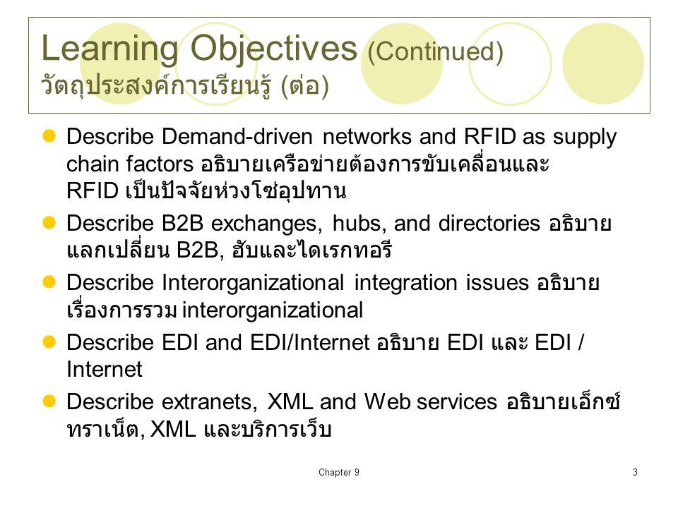 Chapter 93 Learning Objectives (Continued) วัตถุประสงค์การเรียนรู้ ( ต่อ ) Describe Demand-driven networks and RFID as supply chain factors อธิบายเครือข่ายต้องการขับเคลื่อนและ RFID เป็นปัจจัยห่วงโซ่อุปทาน Describe B2B exchanges, hubs, and directories อธิบาย แลกเปลี่ยน B2B, ฮับและไดเรกทอรี Describe Interorganizational integration issues อธิบาย เรื่องการรวม interorganizational Describe EDI and EDI/Internet อธิบาย EDI และ EDI / Internet Describe extranets, XML and Web services อธิบายเอ็กซ์ ทราเน็ต, XML และบริการเว็บ