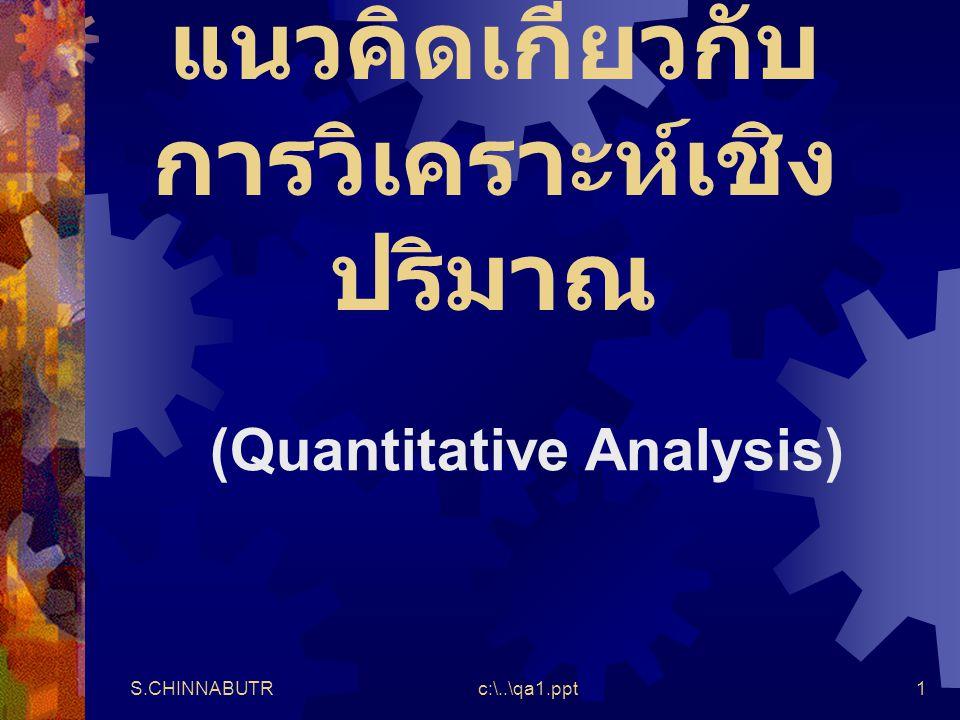 S.CHINNABUTRc:\..\qa1.ppt1 แนวคิดเกี่ยวกับ การวิเคราะห์เชิง ปริมาณ (Quantitative Analysis)