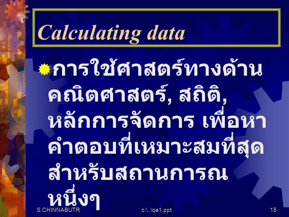 S.CHINNABUTRc:\..\qa1.ppt15 Calculating data  การใช้ศาสตร์ทางด้าน คณิตศาสตร์, สถิติ, หลักการจัดการ เพื่อหา คำตอบที่เหมาะสมที่สุด สำหรับสถานการณ หนึ่ง