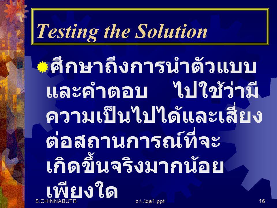S.CHINNABUTRc:\..\qa1.ppt16 Testing the Solution  ศึกษาถึงการนำตัวแบบ และคำตอบ ไปใช้ว่ามี ความเป็นไปได้และเสี่ยง ต่อสถานการณ์ที่จะ เกิดขึ้นจริงมากน้อ