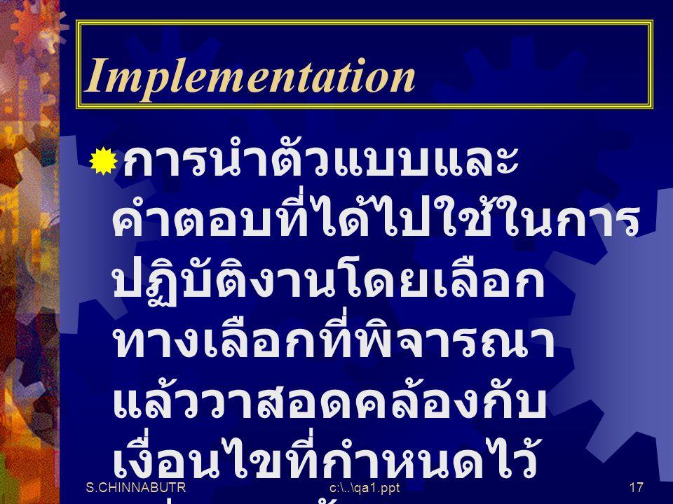 S.CHINNABUTRc:\..\qa1.ppt17 Implementation  การนำตัวแบบและ คำตอบที่ได้ไปใช้ในการ ปฏิบัติงานโดยเลือก ทางเลือกที่พิจารณา แล้ววาสอดคล้องกับ เงื่อนไขที่ก
