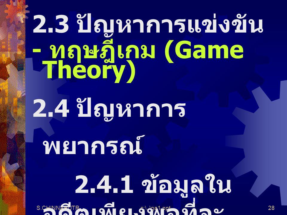 S.CHINNABUTRc:\..\qa1.ppt28 2.3 ปัญหาการแข่งขัน - ทฤษฎีเกม (Game Theory) 2.4 ปัญหาการ พยากรณ์ 2.4.1 ข้อมูลใน อดีตเพียงพอที่จะ พยากรณ์อนาคต - อนุกรมเวล