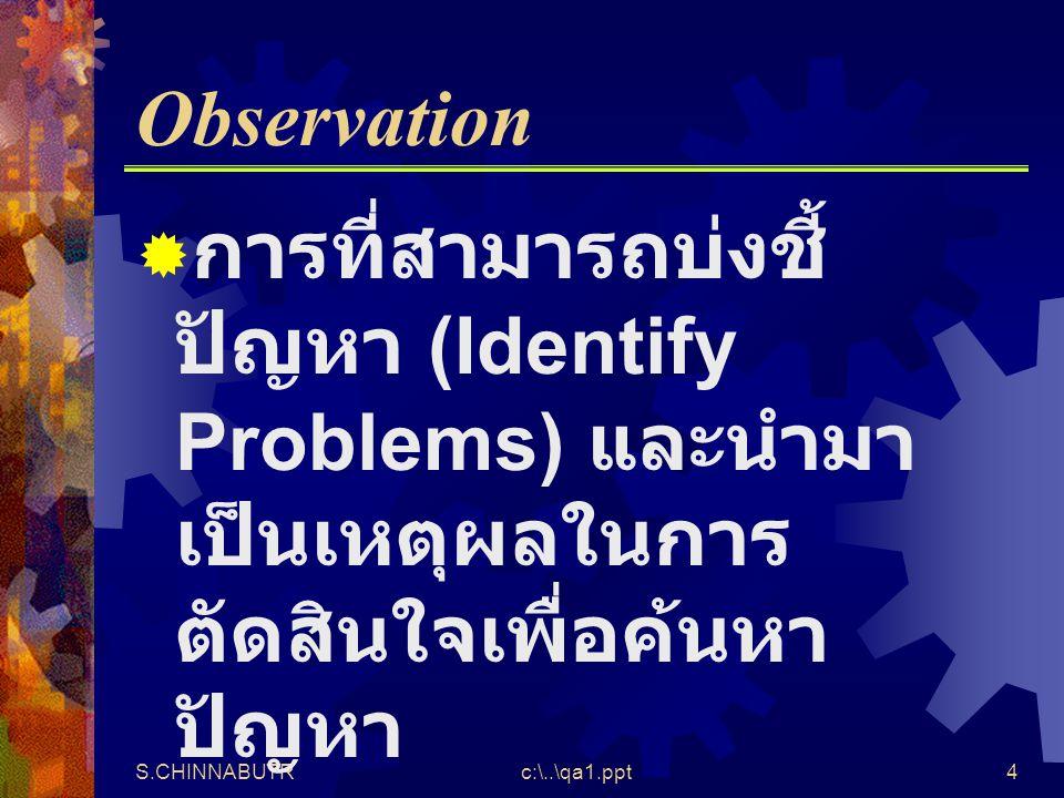 S.CHINNABUTRc:\..\qa1.ppt4 Observation  การที่สามารถบ่งชี้ ปัญหา (Identify Problems) และนำมา เป็นเหตุผลในการ ตัดสินใจเพื่อค้นหา ปัญหา
