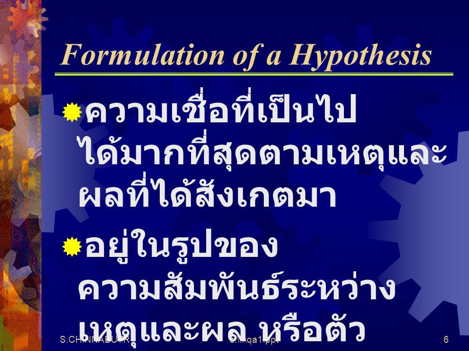S.CHINNABUTRc:\..\qa1.ppt6 Formulation of a Hypothesis  ความเชื่อที่เป็นไป ได้มากที่สุดตามเหตุและ ผลที่ได้สังเกตมา  อยู่ในรูปของ ความสัมพันธ์ระหว่าง