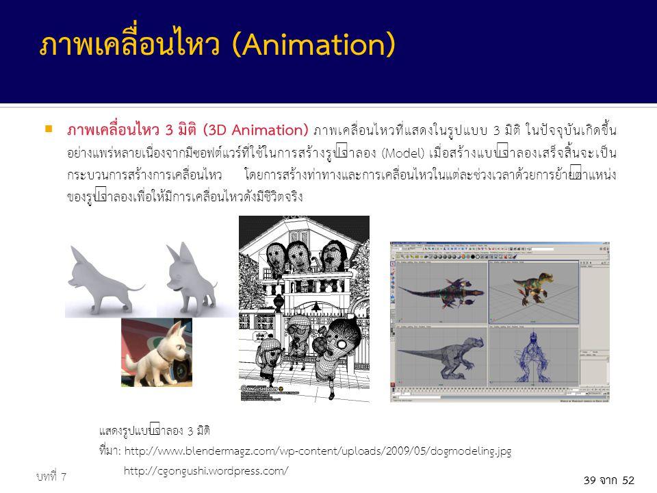 39 จาก 52  ภาพเคลื่อนไหว 3 มิติ (3D Animation) ภาพเคลื่อนไหวที่แสดงในรูปแบบ 3 มิติ ในปัจจุบันเกิดขึ้น อย่างแพร่หลายเนื่องจากมีซอฟต์แวร์ที่ใช้ในการสร้างรูปจำลอง (Model) เมื่อสร้างแบบจำลองเสร็จสิ้นจะเป็น กระบวนการสร้างการเคลื่อนไหว โดยการสร้างท่าทางและการเคลื่อนไหวในแต่ละช่วงเวลาด้วยการย้ายตำแหน่ง ของรูปจำลองเพื่อให้มีการเคลื่อนไหวดังมีชีวิตจริง บทที่ 7 ภาพเคลื่อนไหว (Animation) แสดงรูปแบบจำลอง 3 มิติ ที่มา: http://www.blendermagz.com/wp-content/uploads/2009/05/dogmodeling.jpg http://cgongushi.wordpress.com/