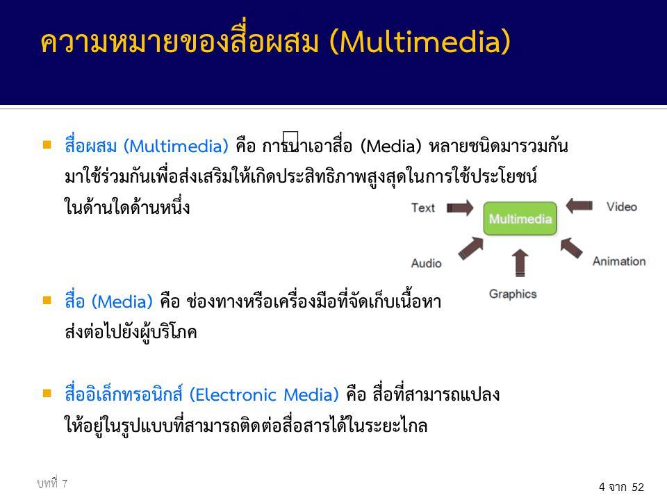4 จาก 52  สื่อผสม (Multimedia) คือ การนำเอาสื่อ (Media) หลายชนิดมารวมกัน มาใช้ร่วมกันเพื่อส่งเสริมให้เกิดประสิทธิภาพสูงสุดในการใช้ประโยชน์ ในด้านใดด้านหนึ่ง  สื่อ (Media) คือ ช่องทางหรือเครื่องมือที่จัดเก็บเนื้อหา ส่งต่อไปยังผู้บริโภค  สื่ออิเล็กทรอนิกส์ (Electronic Media) คือ สื่อที่สามารถแปลง ให้อยู่ในรูปแบบที่สามารถติดต่อสื่อสารได้ในระยะไกล บทที่ 7 ความหมายของสื่อผสม (Multimedia)