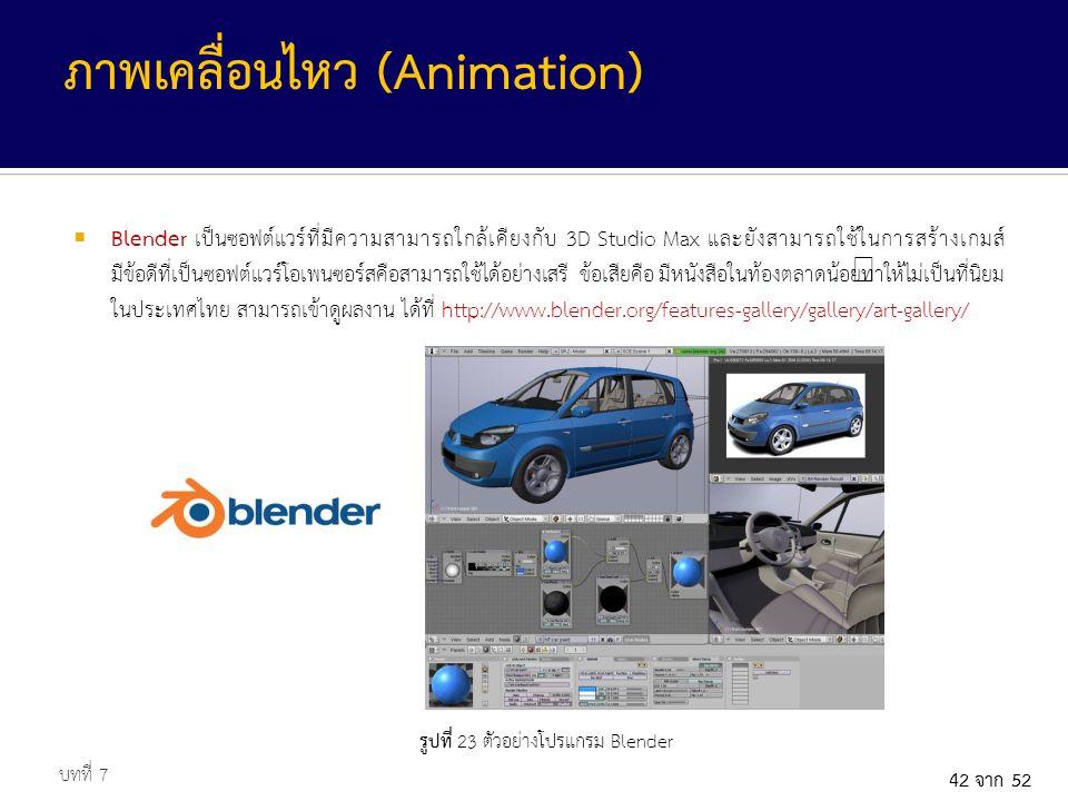 42 จาก 52  Blender เป็นซอฟต์แวร์ที่มีความสามารถใกล้เคียงกับ 3D Studio Max และยังสามารถใช้ในการสร้างเกมส์ มีข้อดีที่เป็นซอฟต์แวร์โอเพนซอร์สคือสามารถใช้ได้อย่างเสรี ข้อเสียคือ มีหนังสือในท้องตลาดน้อยทำให้ไม่เป็นที่นิยม ในประเทศไทย สามารถเข้าดูผลงาน ได้ที่ http://www.blender.org/features-gallery/gallery/art-gallery/ บทที่ 7 ภาพเคลื่อนไหว (Animation) รูปที่ 23 ตัวอย่างโปรแกรม Blender