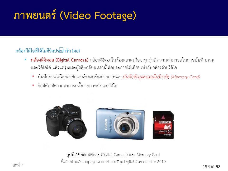 45 จาก 52 กล้องวีดิโอที่ใช้ในชีวิตประจำวัน (ต่อ)  กล้องดิจิตอล (Digital Camera) กล้องดิจิตอลในท้องตลาดเกือบทุกรุ่นมีความสามารถในการบันทึกภาพ และวีดิโอได้ แล้วแต่รุ่นและผู้ผลิตกล้องเหล่านั้นโดยจะถ่ายได้เทียบเท่ากับกล้องถ่ายวีดิโอ ▪ บันทึกภาพได้โดยอาศัยเลนส์ของกล้องถ่ายภาพและบันทึกข้อมูลลงเมมโมรีการ์ด (Memory Card) ▪ ข้อดีคือ มีความสามารถทั้งถ่ายภาพนิ่งและวีดิโอ บทที่ 7 ภาพยนตร์ (Video Footage) รูปที่ 26 กล้องดิจิตอล (Digital Camera) และ Memory Card ที่มา: http://hubpages.com/hub/Top-Digital-Cameras-for-2010