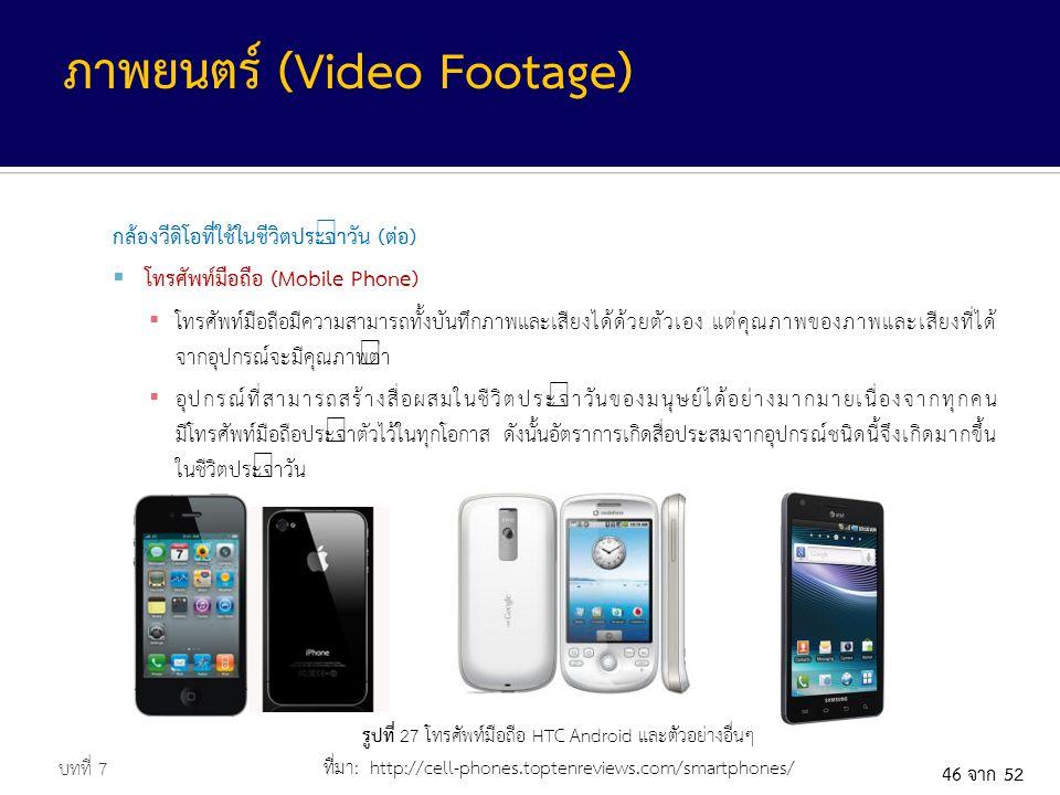 46 จาก 52 กล้องวีดิโอที่ใช้ในชีวิตประจำวัน (ต่อ)  โทรศัพท์มือถือ (Mobile Phone) ▪ โทรศัพท์มือถือมีความสามารถทั้งบันทึกภาพและเสียงได้ด้วยตัวเอง แต่คุณภาพของภาพและเสียงที่ได้ จากอุปกรณ์จะมีคุณภาพต่ำ ▪ อุปกรณ์ที่สามารถสร้างสื่อผสมในชีวิตประจำวันของมนุษย์ได้อย่างมากมายเนื่องจากทุกคน มีโทรศัพท์มือถือประจำตัวไว้ในทุกโอกาส ดังนั้นอัตราการเกิดสื่อประสมจากอุปกรณ์ชนิดนี้จึงเกิดมากขึ้น ในชีวิตประจำวัน บทที่ 7 ภาพยนตร์ (Video Footage) รูปที่ 27 โทรศัพท์มือถือ HTC Android และตัวอย่างอื่นๆ ที่มา: http://cell-phones.toptenreviews.com/smartphones/