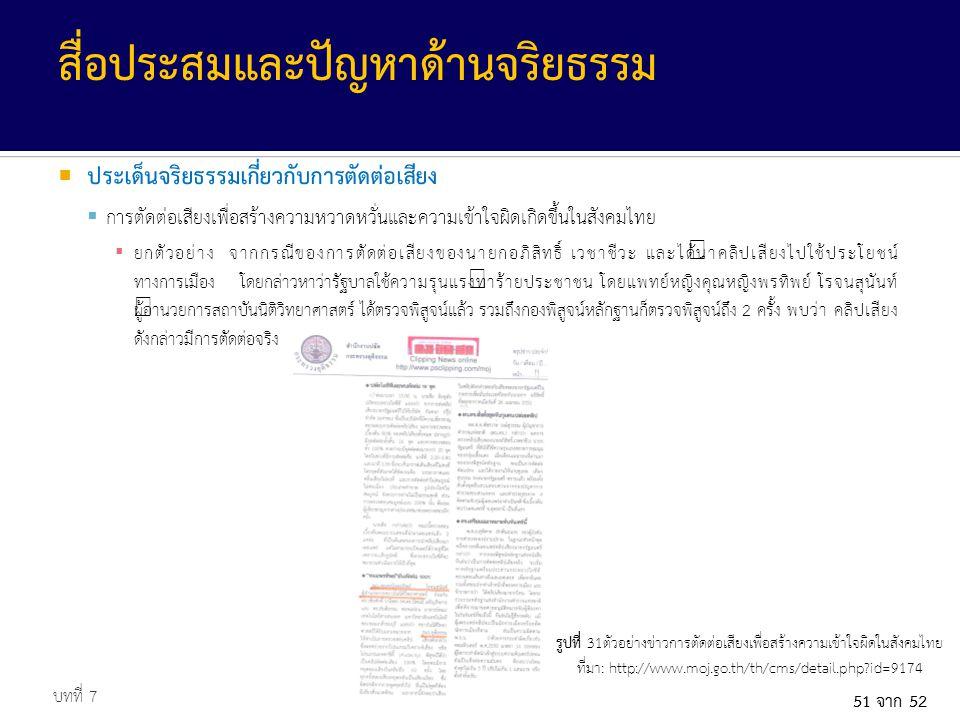 51 จาก 52  ประเด็นจริยธรรมเกี่ยวกับการตัดต่อเสียง  การตัดต่อเสียงเพื่อสร้างความหวาดหวั่นและความเข้าใจผิดเกิดขึ้นในสังคมไทย ▪ ยกตัวอย่าง จากกรณีของการตัดต่อเสียงของนายกอภิสิทธิ์ เวชาชีวะ และได้นำคลิปเสียงไปใช้ประโยชน์ ทางการเมือง โดยกล่าวหาว่ารัฐบาลใช้ความรุนแรงทำร้ายประชาชน โดยแพทย์หญิงคุณหญิงพรทิพย์ โรจนสุนันท์ ผู้อำนวยการสถาบันนิติวิทยาศาสตร์ ได้ตรวจพิสูจน์แล้ว รวมถึงกองพิสูจน์หลักฐานก็ตรวจพิสูจน์ถึง 2 ครั้ง พบว่า คลิปเสียง ดังกล่าวมีการตัดต่อจริง บทที่ 7 สื่อประสมและปัญหาด้านจริยธรรม รูปที่ 31ตัวอย่างข่าวการตัดต่อเสียงเพื่อสร้างความเข้าใจผิดในสังคมไทย ที่มา: http://www.moj.go.th/th/cms/detail.php?id=9174