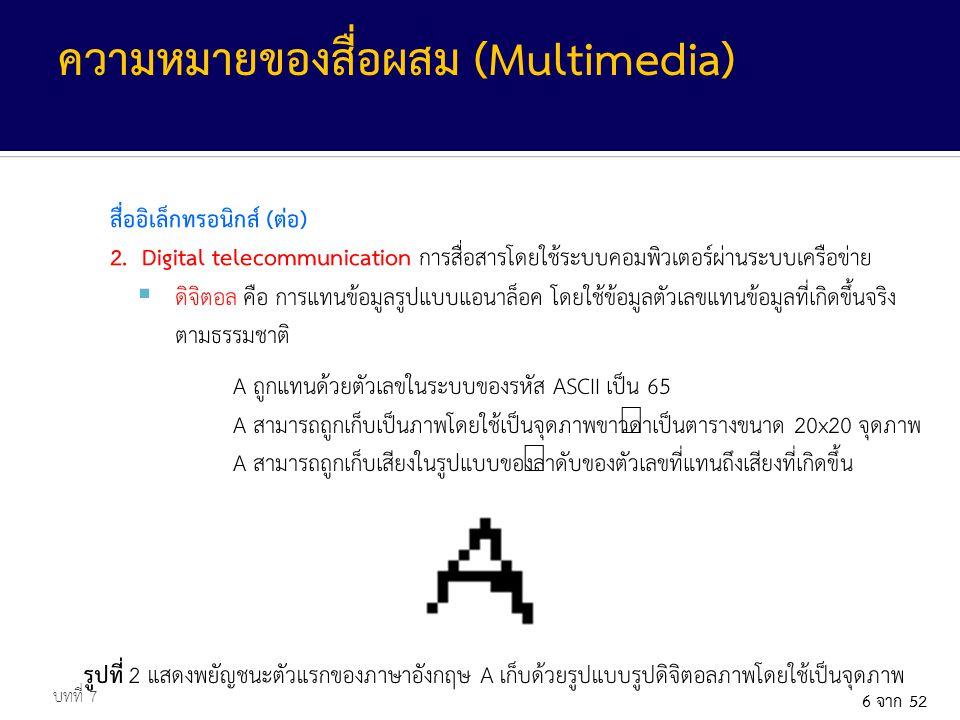 6 จาก 52 สื่ออิเล็กทรอนิกส์ (ต่อ) 2. Digital telecommunication การสื่อสารโดยใช้ระบบคอมพิวเตอร์ผ่านระบบเครือข่าย บทที่ 7 ความหมายของสื่อผสม (Multimedia