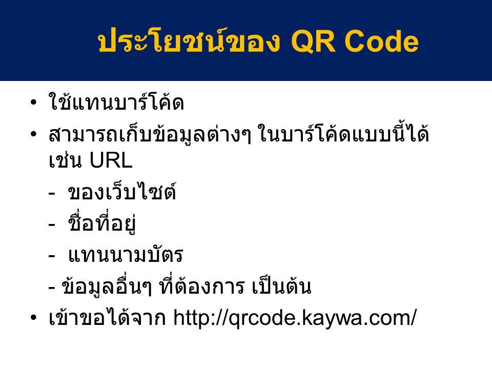 ใช้แทนบาร์โค้ด สามารถเก็บข้อมูลต่างๆ ในบาร์โค้ดแบบนี้ได้ เช่น URL - ของเว็บไซต์ - ชื่อที่อยู่ - แทนนามบัตร - ข้อมูลอื่นๆ ที่ต้องการ เป็นต้น เข้าขอได้จาก http://qrcode.kaywa.com/ ประโยชน์ของ QR Code