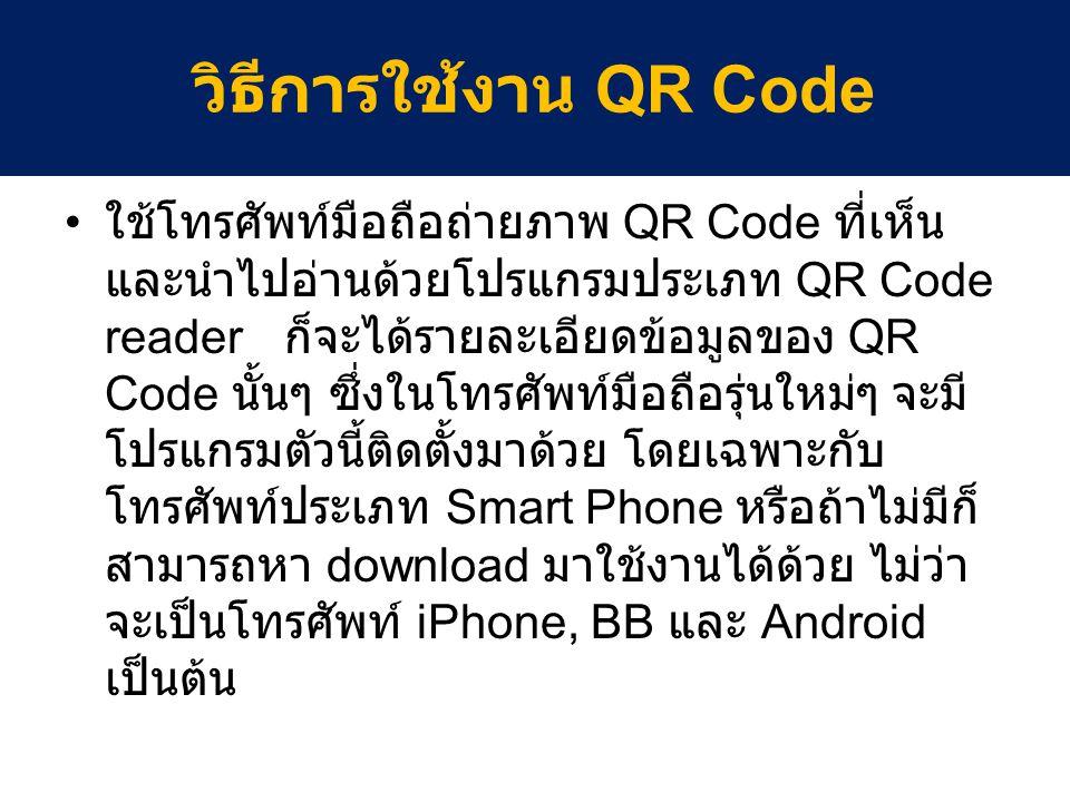 ทดสอบสร้าง QR Code สำหรับคนที่สนใจจะสร้าง QR Code ของ ตัวเอง ก็สามารถทำได้ เข้าไปยังเว็บไซต์ http://qrcode.kaywa.com จากนั้นเลือกหัวข้อที่ต้องการhttp://qrcode.kaywa.com - URL (Link Web) - Text - Phone Number - SMS วิธีการใช้งาน QR Code