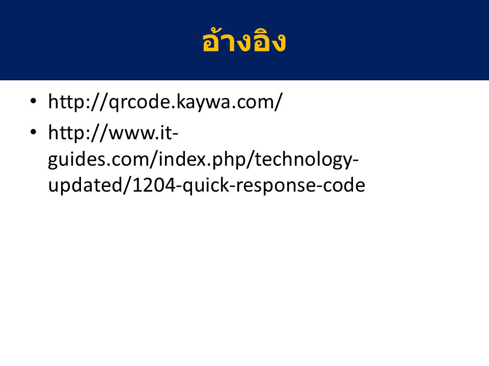 http://qrcode.kaywa.com/ http://www.it- guides.com/index.php/technology- updated/1204-quick-response-code อ้างอิง