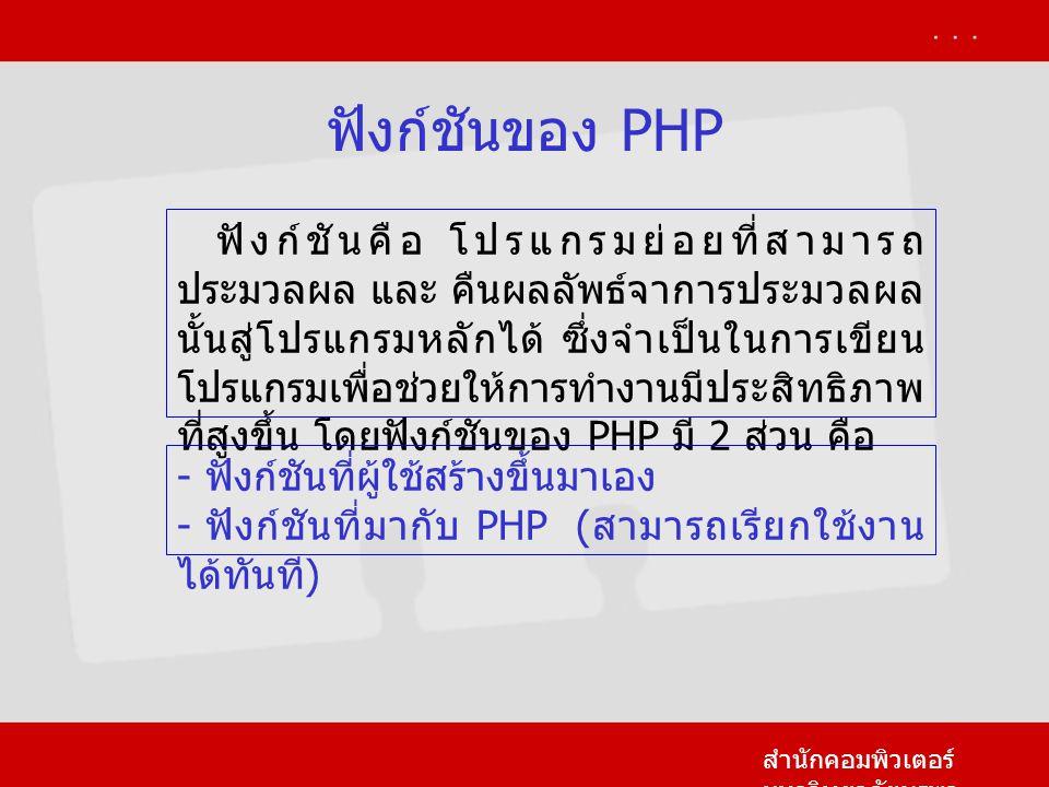 ฟังก์ชันของ PHP สำนักคอมพิวเตอร์ มหาวิทยาลัยบูรพา ฟังก์ชันคือ โปรแกรมย่อยที่สามารถ ประมวลผล และ คืนผลลัพธ์จาการประมวลผล นั้นสู่โปรแกรมหลักได้ ซึ่งจำเป็นในการเขียน โปรแกรมเพื่อช่วยให้การทำงานมีประสิทธิภาพ ที่สูงขึ้น โดยฟังก์ชันของ PHP มี 2 ส่วน คือ - ฟังก์ชันที่ผู้ใช้สร้างขึ้นมาเอง - ฟังก์ชันที่มากับ PHP ( สามารถเรียกใช้งาน ได้ทันที )
