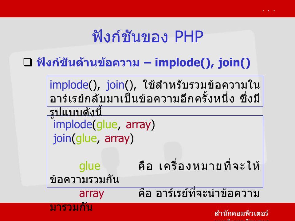ฟังก์ชันของ PHP สำนักคอมพิวเตอร์ มหาวิทยาลัยบูรพา  ฟังก์ชันด้านข้อความ – implode(), join() implode(glue, array) join(glue, array) glue คือ เครื่องหมายที่จะให้ ข้อความรวมกัน array คือ อาร์เรย์ที่จะนำข้อความ มารวมกัน implode(), join(), ใช้สำหรับรวมข้อความใน อาร์เรย์กลับมาเป็นข้อความอีกครั้งหนึ่ง ซึ่งมี รูปแบบดังนี้