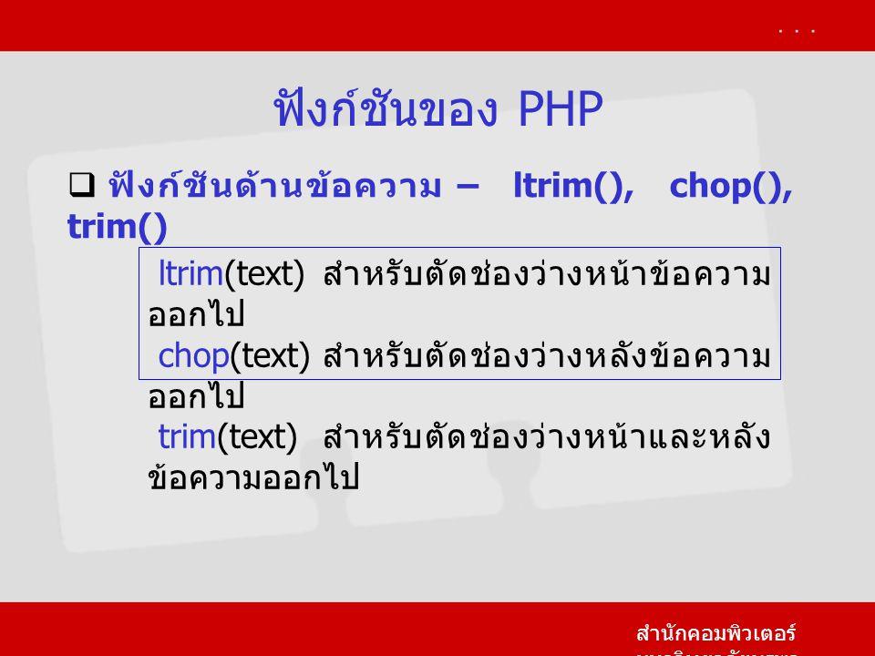 ฟังก์ชันของ PHP สำนักคอมพิวเตอร์ มหาวิทยาลัยบูรพา  ฟังก์ชันด้านข้อความ – ltrim(), chop(), trim() ltrim(text) สำหรับตัดช่องว่างหน้าข้อความ ออกไป chop(text) สำหรับตัดช่องว่างหลังข้อความ ออกไป trim(text) สำหรับตัดช่องว่างหน้าและหลัง ข้อความออกไป