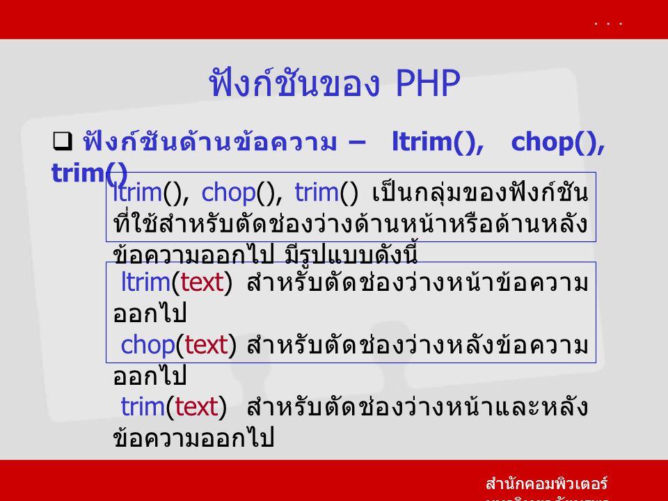 ฟังก์ชันของ PHP สำนักคอมพิวเตอร์ มหาวิทยาลัยบูรพา  ฟังก์ชันด้านข้อความ – ltrim(), chop(), trim() ltrim(text) สำหรับตัดช่องว่างหน้าข้อความ ออกไป chop(text) สำหรับตัดช่องว่างหลังข้อความ ออกไป trim(text) สำหรับตัดช่องว่างหน้าและหลัง ข้อความออกไป ltrim(), chop(), trim() เป็นกลุ่มของฟังก์ชัน ที่ใช้สำหรับตัดช่องว่างด้านหน้าหรือด้านหลัง ข้อความออกไป มีรูปแบบดังนี้