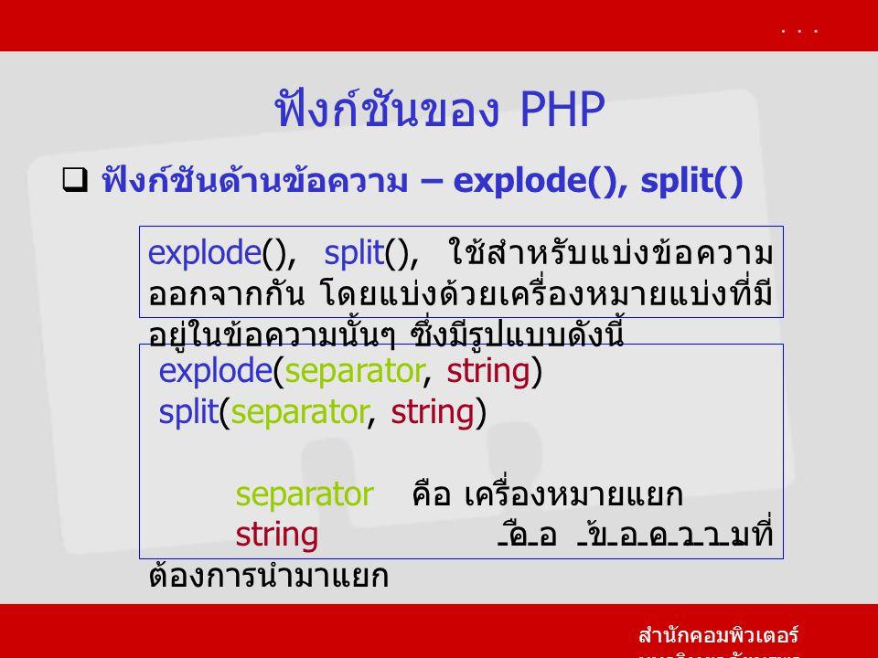 ฟังก์ชันของ PHP สำนักคอมพิวเตอร์ มหาวิทยาลัยบูรพา  ฟังก์ชันด้านข้อความ – explode(), split() explode(separator, string) split(separator, string) separator คือ เครื่องหมายแยก string คือ ข้อความที่ ต้องการนำมาแยก explode(), split(), ใช้สำหรับแบ่งข้อความ ออกจากกัน โดยแบ่งด้วยเครื่องหมายแบ่งที่มี อยู่ในข้อความนั้นๆ ซึ่งมีรูปแบบดังนี้