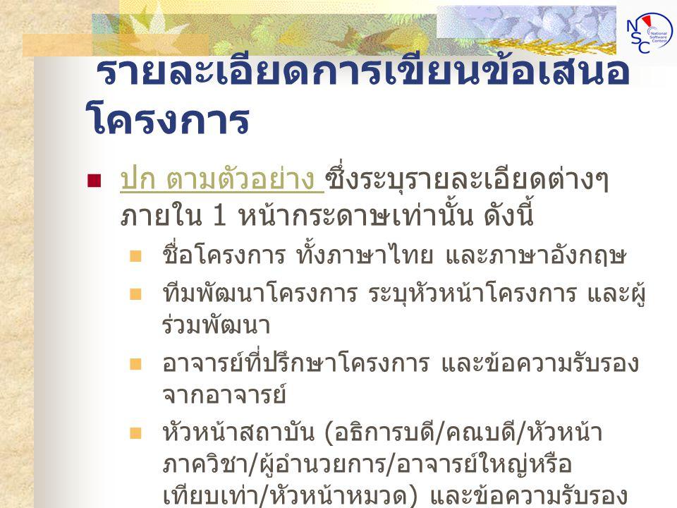 รายละเอียดการเขียนข้อเสนอ โครงการ ปก ตามตัวอย่าง ซึ่งระบุรายละเอียดต่างๆ ภายใน 1 หน้ากระดาษเท่านั้น ดังนี้ ปก ตามตัวอย่าง ชื่อโครงการ ทั้งภาษาไทย และภาษาอังกฤษ ทีมพัฒนาโครงการ ระบุหัวหน้าโครงการ และผู้ ร่วมพัฒนา อาจารย์ที่ปรึกษาโครงการ และข้อความรับรอง จากอาจารย์ หัวหน้าสถาบัน ( อธิการบดี / คณบดี / หัวหน้า ภาควิชา / ผู้อำนวยการ / อาจารย์ใหญ่หรือ เทียบเท่า / หัวหน้าหมวด ) และข้อความรับรอง จากหัวหน้าสถาบัน