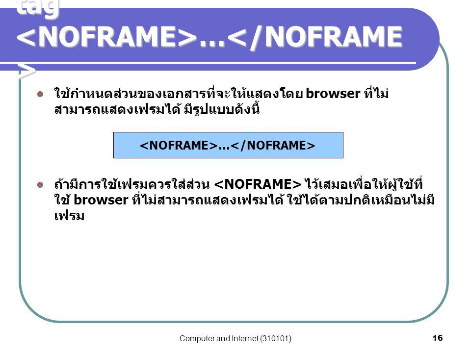 Computer and Internet (310101)16 tag … tag … ใช้กำหนดส่วนของเอกสารที่จะให้แสดงโดย browser ที่ไม่ สามารถแสดงเฟรมได้ มีรูปแบบดังนี้ ถ้ามีการใช้เฟรมควรใส