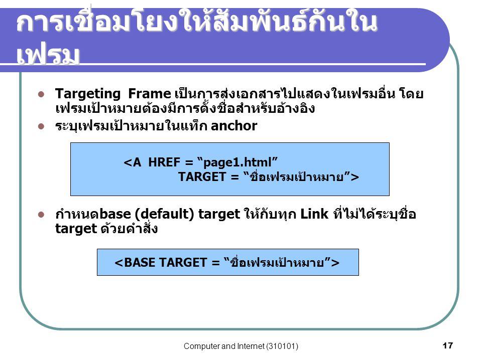 Computer and Internet (310101)17 การเชื่อมโยงให้สัมพันธ์กันใน เฟรม Targeting Frame เป็นการส่งเอกสารไปแสดงในเฟรมอื่น โดย เฟรมเป้าหมายต้องมีการตั้งชื่อส