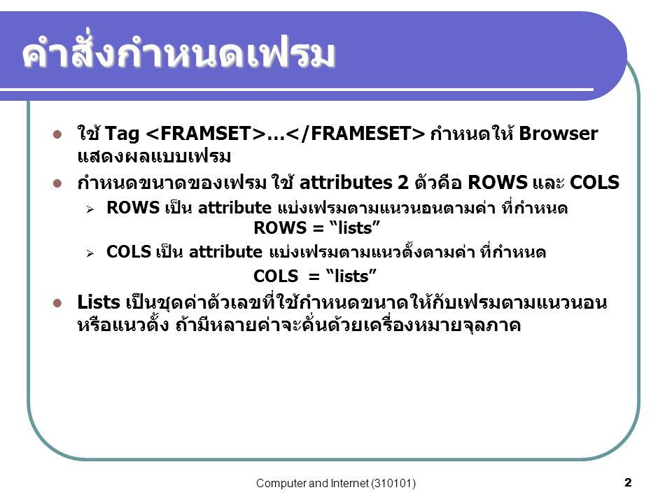 Computer and Internet (310101)2 คำสั่งกำหนดเฟรม ใช้ Tag … กำหนดให้ Browser แสดงผลแบบเฟรม กำหนดขนาดของเฟรม ใช้ attributes 2 ตัวคือ ROWS และ COLS  ROWS