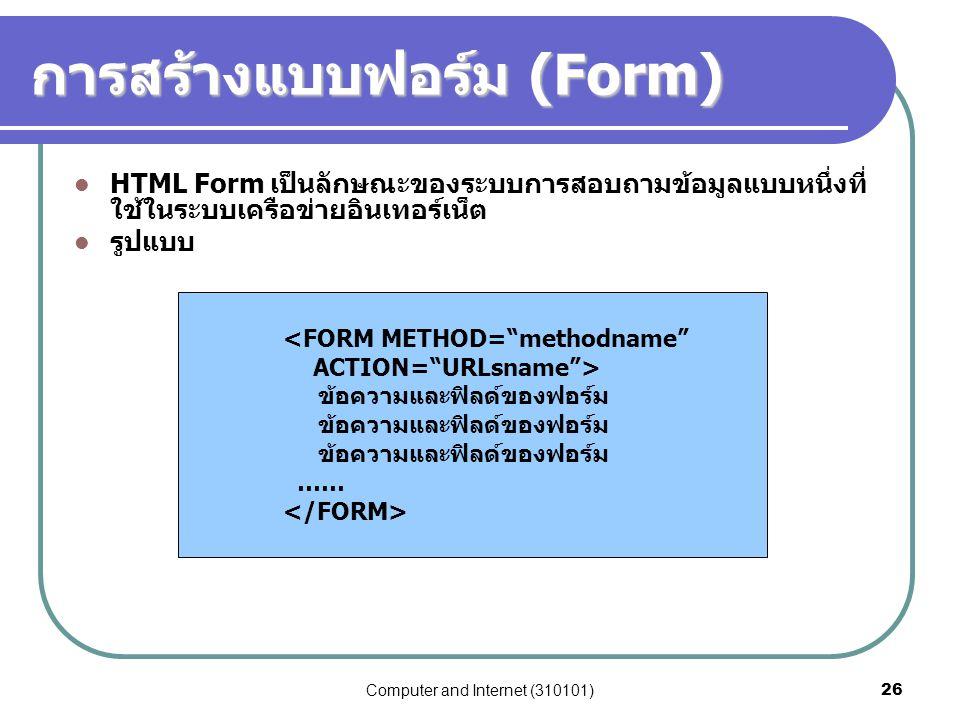 Computer and Internet (310101)26 การสร้างแบบฟอร์ม (Form) HTML Form เป็นลักษณะของระบบการสอบถามข้อมูลแบบหนึ่งที่ ใช้ในระบบเครือข่ายอินเทอร์เน็ต รูปแบบ <