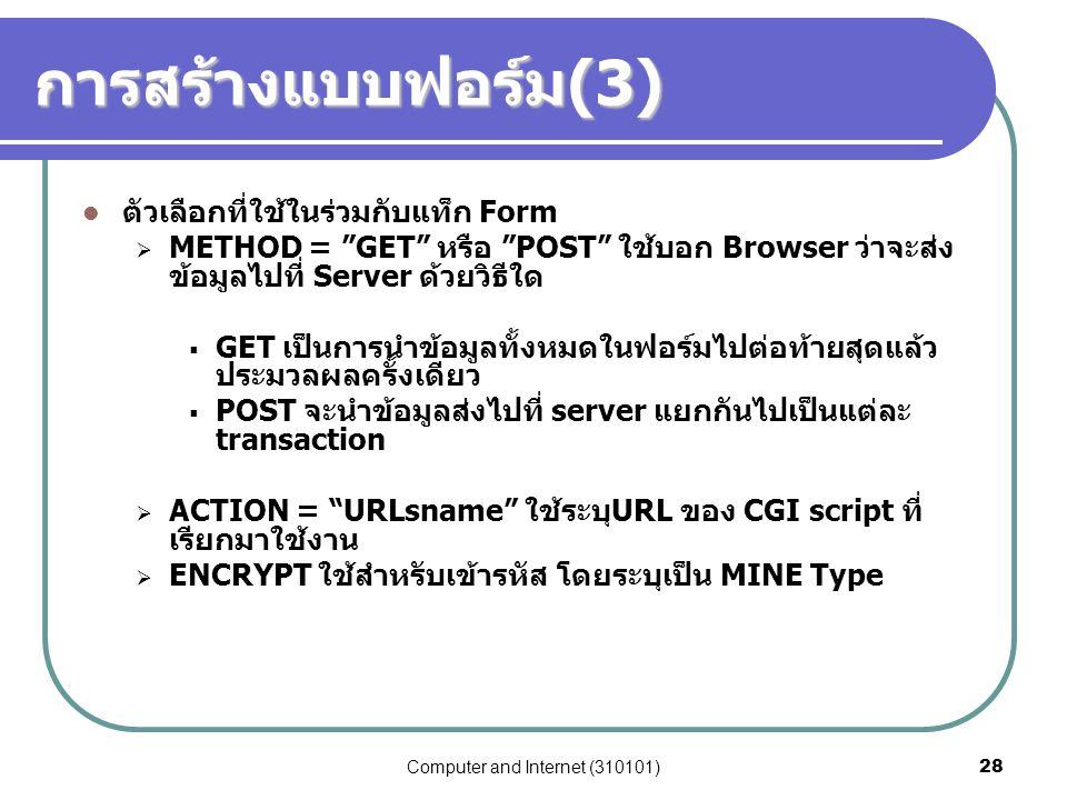"""Computer and Internet (310101)28 การสร้างแบบฟอร์ม (3) ตัวเลือกที่ใช้ในร่วมกับแท็ก Form  METHOD = """"GET"""" หรือ """"POST"""" ใช้บอก Browser ว่าจะส่ง ข้อมูลไปที"""