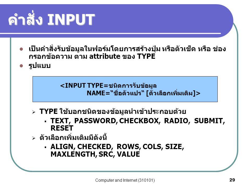 Computer and Internet (310101)29 คำสั่ง INPUT เป็นคำสั่งรับข้อมูลในฟอร์มโดยการสร้างปุ่ม หรือตัวเช็ค หรือ ช่อง กรอกข้อความ ตาม attribute ของ TYPE รูปแบ