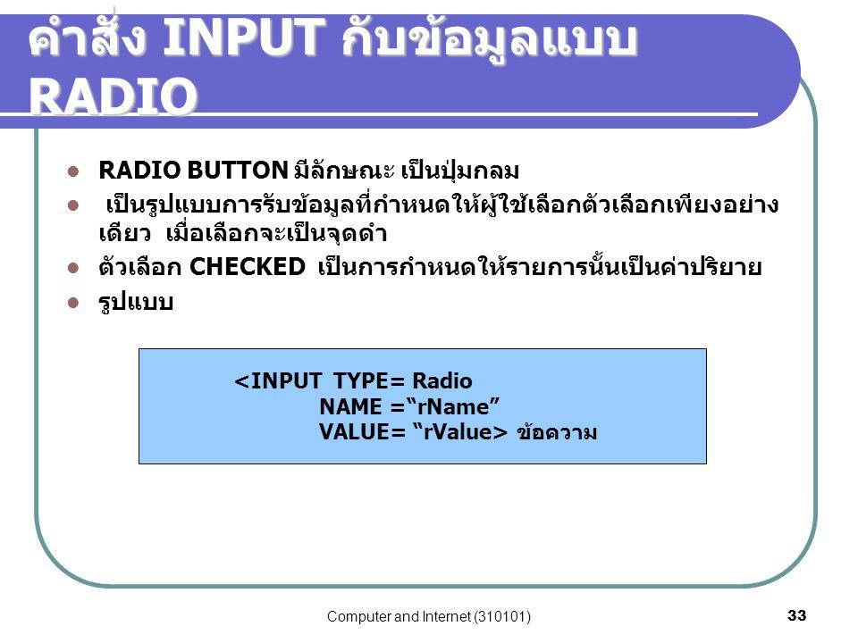 Computer and Internet (310101)33 คำสั่ง INPUT กับข้อมูลแบบ RADIO RADIO BUTTON มีลักษณะ เป็นปุ่มกลม เป็นรูปแบบการรับข้อมูลที่กำหนดให้ผู้ใช้เลือกตัวเลือ