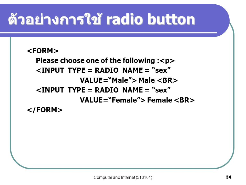 """Computer and Internet (310101)34 ตัวอย่างการใช้ radio button Please choose one of the following : <INPUT TYPE = RADIO NAME = """"sex"""" VALUE=""""Male""""> Male"""