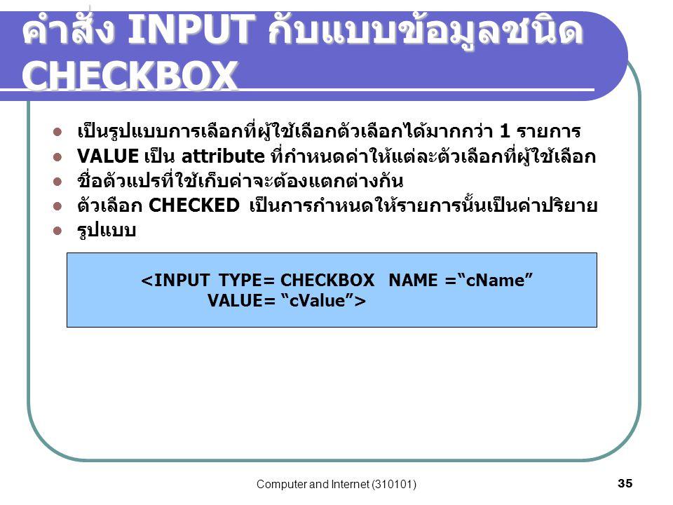 Computer and Internet (310101)35 คำสั่ง INPUT กับแบบข้อมูลชนิด CHECKBOX เป็นรูปแบบการเลือกที่ผู้ใช้เลือกตัวเลือกได้มากกว่า 1 รายการ VALUE เป็น attribu