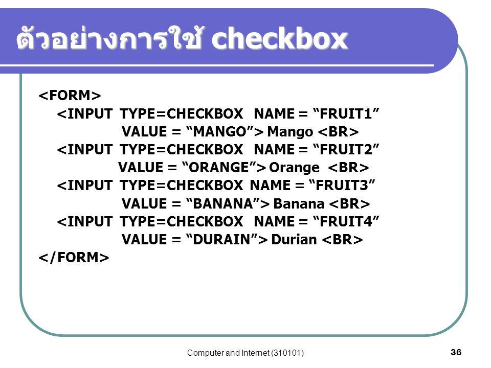 "Computer and Internet (310101)36 ตัวอย่างการใช้ checkbox <INPUT TYPE=CHECKBOX NAME = ""FRUIT1"" VALUE = ""MANGO""> Mango <INPUT TYPE=CHECKBOX NAME = ""FRUI"