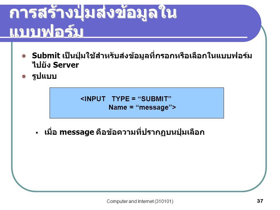 Computer and Internet (310101)37 การสร้างปุ่มส่งข้อมูลใน แบบฟอร์ม Submit เป็นปุ่มใช้สำหรับส่งข้อมูลที่กรอกหรือเลือกในแบบฟอร์ม ไปยัง Server รูปแบบ  เม