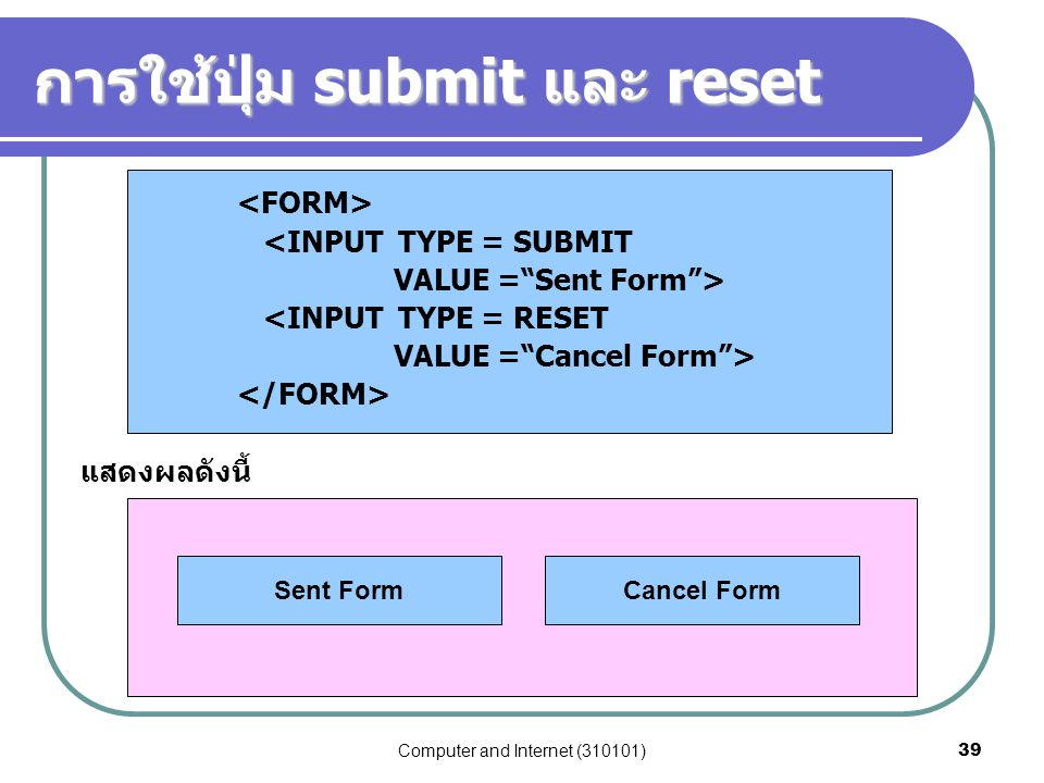 "Computer and Internet (310101)39 การใช้ปุ่ม submit และ reset <INPUT TYPE = SUBMIT VALUE =""Sent Form""> <INPUT TYPE = RESET VALUE =""Cancel Form""> แสดงผล"