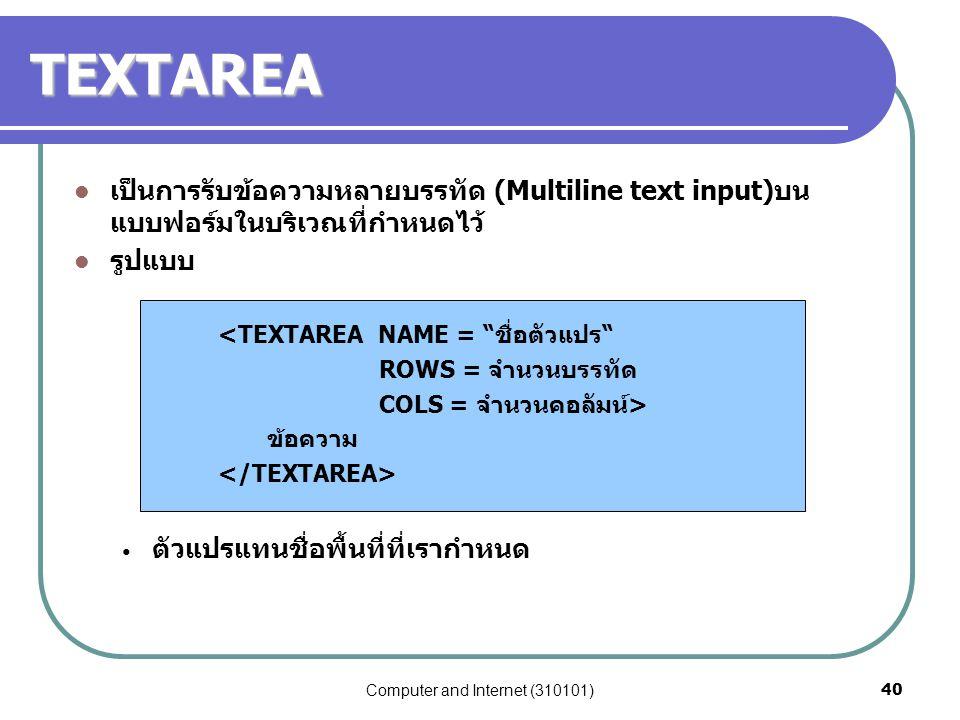 """Computer and Internet (310101)40 TEXTAREA เป็นการรับข้อความหลายบรรทัด (Multiline text input)บน แบบฟอร์มในบริเวณที่กำหนดไว้ รูปแบบ <TEXTAREA NAME = """"ชื"""