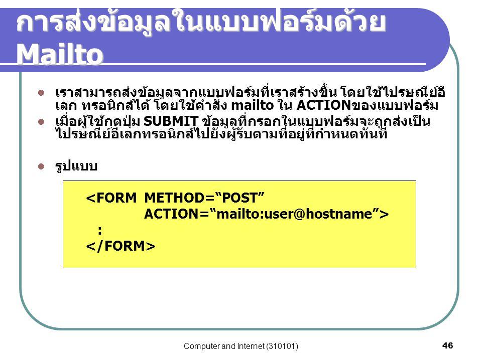 Computer and Internet (310101)46 การส่งข้อมูลในแบบฟอร์มด้วย Mailto เราสามารถส่งข้อมูลจากแบบฟอร์มที่เราสร้างขึ้น โดยใช้ไปรษณีย์อี เลก ทรอนิกส์ได้ โดยใช